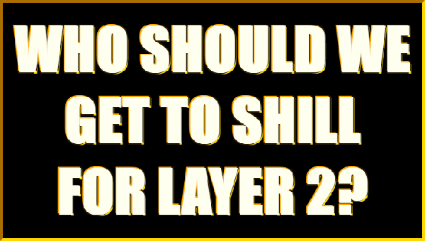 Who Should We Get To Shill for Layer 2?