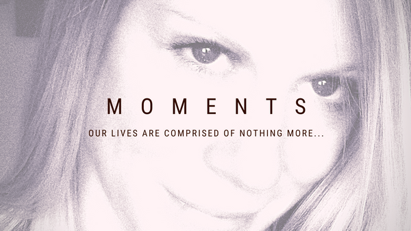 MOMENTS... Our lives are comprised of nothing more...