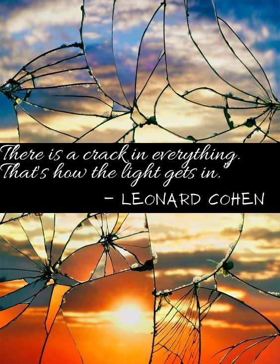 """There is a crack in everything. That's how the light gets in."""" ― Leonard Cohen.png"""