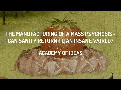 The Manufacturing of a Mass Psychosis: Can Sanity Return to an Insane World?
